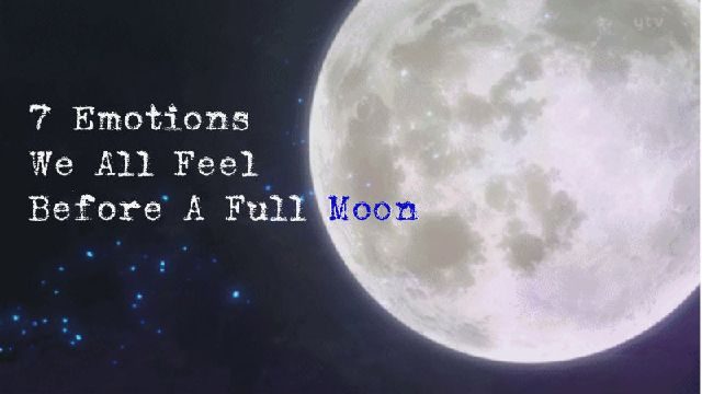 7 Emotions We All Feel Before A Full Moon