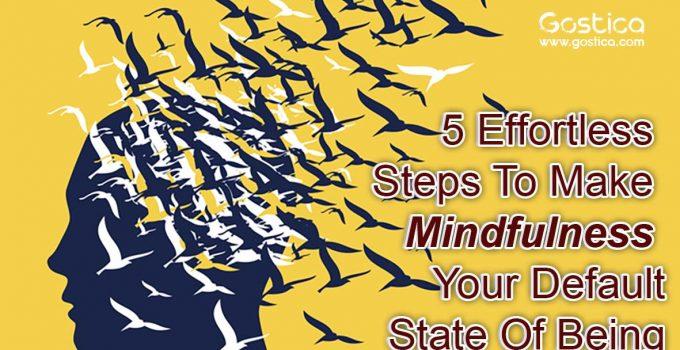 5-Effortless-Steps-To-Make-Mindfulness-Your-Default-State-Of-Being.jpg