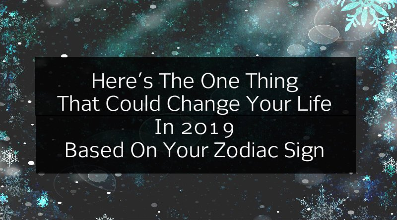 Here's The One Thing That Could Change Your Life In 2019 Based On Your Zodiac Sign