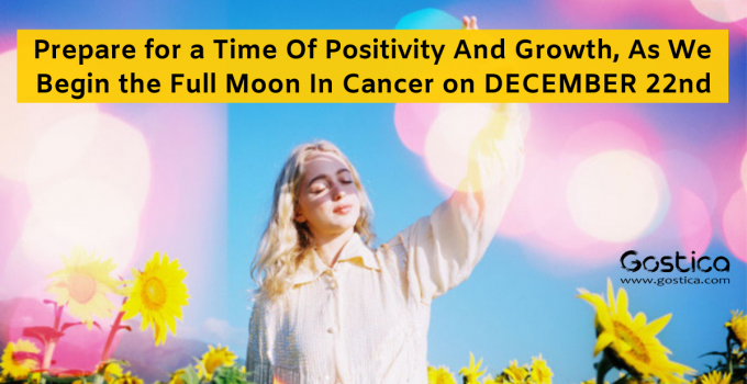 Prepare for a Time Of Positivity And Growth, As We Begin the Full Moon In Cancer on December 22nd